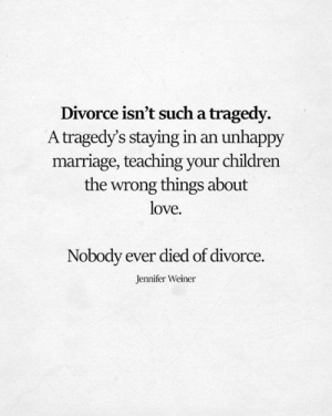 Children, Love, and Marriage: Divorce isn't such a tragedy.  A tragedy's staying in an unhappy  marriage, teaching your children  the wrong things about  love.  Nobody ever died of divorce.  Jennifer Weiner
