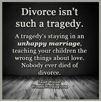 <3 Womenworking.com  .: Divorce isn't  such a tragedy.  A tragedy's staying in an  unhappy marriage,  teaching your children the  wrong things about love.  Nobody ever died of  divorce.  Janet Weiner  Women Working.com <3 Womenworking.com  .