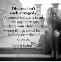 tragedy: Divorce isn't  such a tragedy.  A tragedy's staying in an  unhappy marriage  teaching your children the  wrong things about love.  Nobody ever died of  divorce  Love & Sayings  www.loveandsayings.com