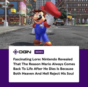 It's a me by Theodore877 MORE MEMES: DIXIE  M  Diddy' Mar  EW DON  Diale Streat  NEW DONK CIm  OGN  NEWS  Fascinating Lore: Nintendo Revealed  That The Reason Mario Always Comes  Back To Life After He Dies Is Because  Both Heaven And Hell Reject His Soul It's a me by Theodore877 MORE MEMES