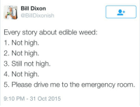 revolutionarykoolaid: yeahwehadatime:    reblog to save a life : Dixon  @BillDixonish  Every story about edible weed  1. Not high  2. Not high.  3. Still not high  4. Not high.  5. Please drive me to the emergency room  9:10 PM -31 Oct 2015 revolutionarykoolaid: yeahwehadatime:    reblog to save a life