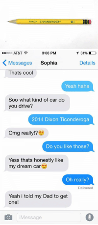 Cars, Dad, and Driving: DIXON TICONDEROGA@   3:06 PM  T 31%  ooooo AT&T  K Messages Sophia  Details  Thats cool  Yeah haha  Soo what kind of car do  you drive?  2014 Dixon Ticonderoga  Omg really!  Do you like those?  Yess thats honestly like  my dream car  Oh really?  Delivered  Yeah i told my Dad to get  one!  O i Message oh my god 💀