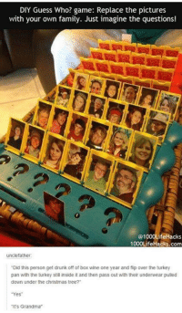 """Dank, 🤖, and Pan: DIY Guess Who? game: Replace the pictures  with your own family. Just imagine the questions!  01000Life Hacks  1000LifeHacks.com  uncle father:  """"Did this person get drunk off of box wine one year and flip over the turkey  pan with the turkey still inside itand then pass out with their underwear pulled  down under the Christmas tree?  Yes""""  """"It's Grandma"""""""