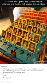 """Boxing, Dank, and Drunk: DIY Guess Who? game: Replace the pictures  with your own family. Just imagine the questions!  @1000LifeHacks  1000LifeHacks.com  """"Did this person get drunk off of box wine one year and flip over the turkey  pan with the turkey still inside it and then pass out with their underwear  pulled down under the christmas tree?  """"Yes  """"It's Grandma  Source: unclefather"""