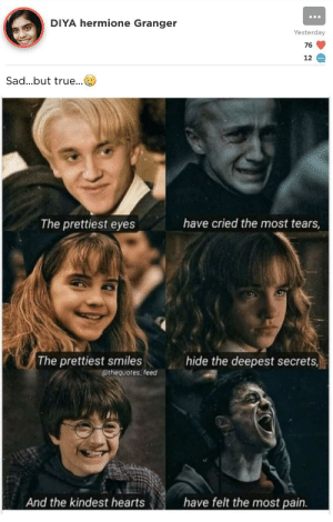 Hermione, True, and Hearts: DIYA hermione Granger  Yesterday  76  12  Sad...but true...  have cried the most tears,  The prettiest eyes  The prettiest smiles  @thequotes feed  hide the deepest secrets  have felt the most pain.  And the kindest hearts Damn... This hit me HARD