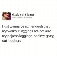 Fucking, Memes, and Girl: dizzle saint james  @Umm howa boutno  I just wanna be rich enough that  my workout leggings are not also  my pajama leggings..and my going  out leggings. Fr tho 😩 Go follow my girl @dizzle_saint_james she's fucking hilarious! my_mom_says_im_pretty noharmdone teamnoharmdone