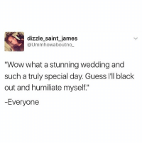 "Wow, Black, and Guess: dizzle saint james  @Ummhowabout no  Wow what a stunning wedding and  such a truly special day. Guess I'll black  out and humiliate myself.""  -Everyone It's wedding season! ( @dizzle_saint_james )"