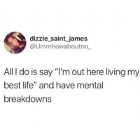 "Life, Best, and Girl Memes: dizzle saint james  @Ummhowaboutno  All I do is say ""I'm out here living my  best life"" and have mental  breakdowns It's a tough job but someone's agora do it @dizzle_saint_james"