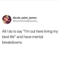 """@dizzle_saint_james how do you know so much about my life 😂😭😩: dizzle saint james  @Ummhowaboutno  All I do is say """"I'm out here living my  best life"""" and have mental  breakdowns @dizzle_saint_james how do you know so much about my life 😂😭😩"""