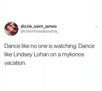 Funny, Queen, and Vacation: dizzle_saint james  @Ummhowaboutno_  Dance like no one is watching. Dance  like Lindsey Lohan on a mykonos  vacation. Queen