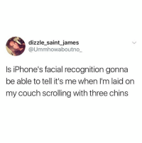 INQUIRING MINDS WANT 2 KNOW: dizzle_saint james  @Ummhowaboutno_  Is iPhone's facial recognition gonna  be able to tell it's me when I'm laid on  my couch scrolling with three chins INQUIRING MINDS WANT 2 KNOW