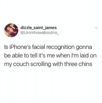 Makeup, Memes, and Couch: dizzle_saint_james  @Ummhowaboutno  Is iPhone's facial recognition gonna  be able to tell it's me when I'm laid orn  my couch scrolling with three chins And when I'm hungover and without makeup 🙄😩(@dizzle_saint_james 🦄)