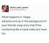 Friends, Funny, and Las Vegas: dizzle saint james  @Ummhowaboutno  What happens in Vegas  will prob end up in the background of  your friends snap story that I'll be  monitoring like a hawk babe but have  fun Smooches