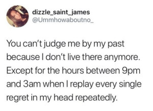 Judge Me: dizzle_saint_james  @Ummhowaboutno_  You can't judge me by my past  because I don't live there anymore.  Except for the hours between 9pm  and 3am when I replay every single  regret in my head repeatedly.