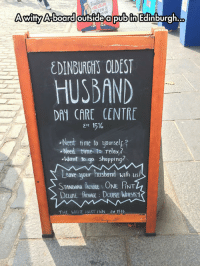 <p>Day Care Centre</p>: Dizzu  AwitfyA boardoutside apubin Edinburgh.  EDINBURGHS OLDEST  HUSBAND  DAY CARE CENTRE  1516  st  Need time to yourselp?  .Need time to relax?  -hlent to go shopping?  Leave your husband with us  STANDARD PACMNGE: ONE RNT  THE WHIE HART İNN  1516 <p>Day Care Centre</p>