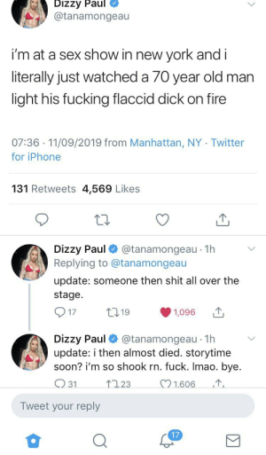 Casual: Dizzy Paul  @tanamongeau  i'm at a sex show in new york and i  literally just watched a 70 year old man  light his fucking flaccid dick on fire  07:36 11/09/2019 from Manhattan, NY Twitter  for iPhone  131 Retweets 4,569 Likes  Dizzy Paul  Replying to @tanamongeau  @tanamongeau 1h  update: someone then shit all over the  stage.  t19  17  1,096  Dizzy Paul  update: i then almost died. storytime  soon? i'm so shook rn. fuck. Imao. bye.  @tanamongeau 1h  1.606  123  31  Tweet your reply  17 Casual