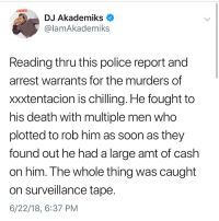 ripxxxtentacion 💔 vía @akadmiks: DJ Akademiks <  @lamAkademiks  Reading thru this police report and  arrest warrants for the murders of  xxxtentacion is chilling. He fought to  his death with multiple men who  plotted to rob him as soon as they  found out he had a large amt of cash  on him. Ihe whole thing was caught  on surveillance tape  6/22/18, 6:37 PM ripxxxtentacion 💔 vía @akadmiks