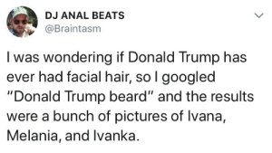 """Beard, Donald Trump, and Anal: DJ ANAL BEATS  @Braintasm  I was wondering if Donald Trump has  ever had facial hair, so l googled  """"Donald Trump beard"""" and the results  were a bunch of pictures of lvana,  Melania, and Ivanka. This Tweet is Facially Charged"""