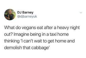 Taxi: DJ Barney  @djbarneyuk  What do vegans eat after a heavy night  out? Imagine being in a taxi home  thinking 'l can't wait to get home and  demolish that cabbage