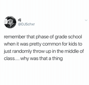 WHY THO (credit and consent: @DJSchxr on Twitter): dj  @DJSchxr  remember that phase of grade school  when it was pretty common for kids to  just randomly throw up in the middle of  class.... why was that a thing WHY THO (credit and consent: @DJSchxr on Twitter)