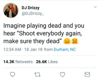 """<p>😵⚰️ (via /r/BlackPeopleTwitter)</p>: DJ Drizzy  @DJDrizzy-  Imagine playing dead and you  hear """"Shoot everybody again,  make sure they dead""""  12:34 AM 18 Jan 18 from Durham, NC  14.3K Retweets 26.6K Likes <p>😵⚰️ (via /r/BlackPeopleTwitter)</p>"""
