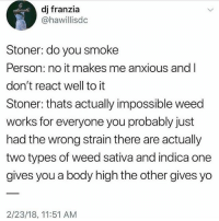 Lol, Tumblr, and Weed: dj franzia  @hawillisdc  Stoner: do you smoke  Person: no it makes me anxious and l  don't react well to it  Stoner: thats actually impossible weed  works for everyone you probably just  had the wrong strain there are actually  two types of weed sativa and indica one  gives you a body high the other gives yo  2/23/18, 11:51 AM tag a stoner lol