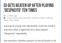 "Crazy, Music, and News: DJ GETS BEATEN UP AFTER PLAYING  DESPACITO' TEN TIMES  o 2 weeks ago  Crazy Stories, Entertainment, Features, Music, Offbeat  News, Pop, Shows  A group of young men absolutely could not stand it  anymore after a nightclub DJ in Ibiza played  ""Despacito"" repeatedly.  The attackers climbed upstairs to the DJ booth to hit bittersnakes:  am-artist: this is so sad alexa play despaci-  I would do that i hate that song"