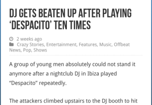 "Crazy, Music, and News: DJ GETS BEATEN UP AFTER PLAYING  DESPACITO' TEN TIMES  o 2 weeks ago  Crazy Stories, Entertainment, Features, Music, Offbeat  News, Pop, Shows  A group of young men absolutely could not stand it  anymore after a nightclub DJ in Ibiza played  ""Despacito"" repeatedly.  The attackers climbed upstairs to the DJ booth to hit am-artist: this is so sad alexa play despaci-"