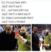 DJ: I'm out here with  JayZ: don't say it  DJ: ...out here with ma-  JayZ: don't u dare say it!  DJ: Major Lemonade Alert!  JayZ: fuck u Khaled Oh shit son. lemonade djkhaled majorkey bey jayz khaled majorkeyalery blessup anothaone anotherone allidoiswin mogulalert clothtalk hammocktalk