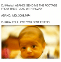 Trendy, Img, and Mp4: DJ Khaled: ASAHD!! SEND ME THE FOOTAGE  FROM THE STUDIO WITH ROZAY  ASAHD: IMG 3008, MP4  DJ KHALED: I LOVE YOU BEST FRIEND! Tat on my ribs like i do not know what permanent is @staggering • ➫➫➫ Follow @Staggering for more funny posts daily!