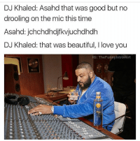 😭😭: DJ Khaled: Asahd that was good but no  drooling on the mic this time  Asahd: jchchdhdjfkvjuchdhdh  DJ Khaled: that was beautiful, I love you  IG: The Funnyintrovert 😭😭