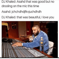 Beautiful, DJ Khaled, and Funny: DJ Khaled: Asahd that was good but no  drooling on the mic this time  Asahd: jchchdhdjf kvjuchdhdh  DJ Khaled: that was beautiful, l love you  IG: The Funnylntrovert Lmaoooo
