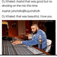 Beautiful, DJ Khaled, and Love: DJ Khaled: Asahd that was good but no  drooling on the mic this time  Asahd: jchchdhdjfkvjuchdhdh  DJ Khaled: that was beautiful, I love you  IG: TheFunnyintrovert 😂😂 @thefunnyintrovert