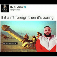 Dank, DJ Khaled, and Funny: DJ KHALED  @djkhaled  HINING  If it ain't foreign then it's boring  @PINK METH.V2 DJ Khaled reps the good shit (🍑C) Follow @pinkmeth.v2 for more shit Follow My Backup @pinkmeth.v3, Incase I get deleted, a👏gain👏 Send Money, Link in Bio Add me on Snapchat>> thepinkmeth Follow My Personal @stnrich Shoutout on 5K Follow Me Already bleach worldstar savage whitepeoplebelike woah like lmao followforfollow meme funny curry relateable cashflow dank followflow sneakerhead edgy edgymemes followtrick memesdaily followme followers follower tagsforlikes like likeforlike like4like shoutouts textposts WSHH 😂