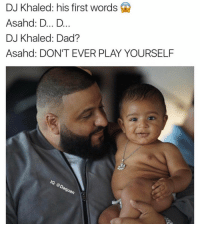 IM DYING: DJ Khaled: his first words  Asahd: D... D  DJ Khaled: Dad?  Asahad: DON'T EVER PLAY YOURSELF  Guan IM DYING