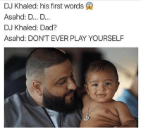 Dad, DJ Khaled, and Funny: DJ Khaled: his first words  Asahd: D... D...  DJ Khaled: Dad?  Asahd: DON'T EVER PLAY YOURSELF 😂😂😂😂