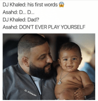 S-S-SAVAGE ( @daquan ): DJ Khaled: his first words  Asahd: D... D...  DJ Khaled: Dad?  Asahd: DON'T EVER PLAY YOURSELF  on S-S-SAVAGE ( @daquan )
