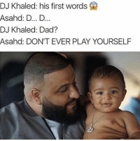 😭😭😂💯: DJ Khaled: his first words  Asahed: D... D..  DJ Khaled: Dad?  Asahd: DON'T EVER PLAY YOURSELF 😭😭😂💯