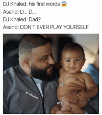 IM DYING 😂😂: DJ Khaled: his first words Q  Asahd: D... D.  DJ Khaled: Dad?  Asahd: DON'T EVER PLAY YOURSELF IM DYING 😂😂