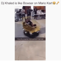 THE 🔑😂🔥 @funnyblack.s ➡️ TAG 5 FRIENDS ➡️ TURN ON POST NOTIFICATIONS: Dj Khaled is like Bowser on Mario Kart  P  I'm at the snapchat head quarters! It got real THE 🔑😂🔥 @funnyblack.s ➡️ TAG 5 FRIENDS ➡️ TURN ON POST NOTIFICATIONS