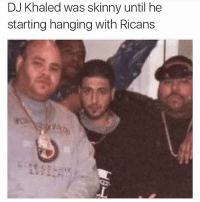 😩😩😩😩: DJ Khaled was skinny until he  starting hanging with Ricans 😩😩😩😩