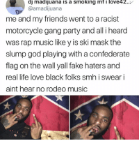 Confederate Flag, Fake, and Friends: dj madijuana is a smoking mf ove42..^  @amadijuana  me and my friends went to a racist  motorcycle gang party and all i heard  was rap music like y is ski mask the  slump god playing with a confederate  flag on the wall yall fake haters and  real life love black folks smh i swear i  aint hear no rodeo music Omg