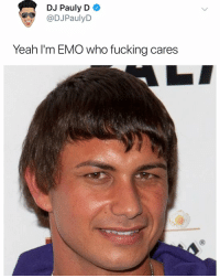 Emo, Fucking, and Memes: DJ Pauly D  @DJPaulyD  Yeah I'm EMO who fucking cares  0 Follow @sonny5ideup for the best emo memes