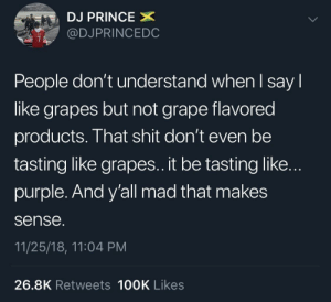 Purple really be tasting nasty sometimes by pbaik829 MORE MEMES: DJ PRINCE  @DJPRINCEDC  People don't understand when l say l  like grapes but not grape flavored  products. That shit don't even be  tasting like grapes.. it be tasting like..  purple. And y'all mad that makes  sense  11/25/18, 11:04 PM  26.8K Retweets 100K Likes Purple really be tasting nasty sometimes by pbaik829 MORE MEMES