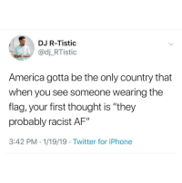 "Af, America, and Blackpeopletwitter: DJ R-Tistic  @dj_RTistic  America gotta be the only country that  when you see someone wearing the  flag, your first thought is ""they  probably racist AF""  3:42 PM . 1/19/19 Twitter for iPhone Error 404: lies not found (via /r/BlackPeopleTwitter)"