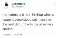 Memes, Wshh, and Time: DJ Smallz  DJSmallz  i remember a time in hip hop when a  rapper's verse stood out more than  the beat did... now its the other way  around  10/15/17, 11:44 PM Do y'all agree with this? 👀🤔 WSHH