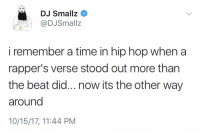 Time, Hip Hop, and Rappers: DJ Smallz  @DJSmallz  i remember a time in hip hop when a  rapper's verse stood out more than  the beat did... now its the other way  around  10/15/17, 11:44 PM Do y'all agree with this? 👀🤔 https://t.co/NqmJ91lNlk