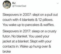 Memes, Wshh, and Couch: DJ  @TinderDad  Sleepovers in 2007: slept on a pull out  couch with 4 blankets & 12 pillows.  You wake up to pancakes & waffles.  Sleepovers in 2017: sleep on a crusty  futon. No blanket. You used your  jacket at a blanket. Slept with your  contacts in. Wake up hung over &  broke Throwback to these days 💯😂 WSHH