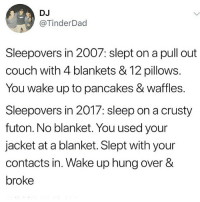 @donny.drama is one of my favourite accounts!!: DJ  @TinderDad  Sleepovers in 2007: slept on a pull out  couch with 4 blankets & 12 pillows.  You wake up to pancakes & waffles.  Sleepovers in 2017: sleep on a crusty  futon. No blanket. You used your  jacket at a blanket. Slept with your  contacts in. Wake up hung over &  broke @donny.drama is one of my favourite accounts!!