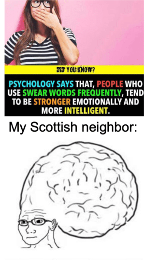 That guy's the next Einstein: DJ YOU KNOW?  PSYCHOLOGY SAYS THAT, PEOPLE WHO  USE SWEAR WORDS FREQUENTLY, TEND  TO BE STRONGER EMOTIONALLY AND  MORE INTELLIGENT.  My Scottish neighbor: That guy's the next Einstein